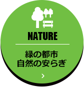 NATURE 緑の都市自然の安らぎ